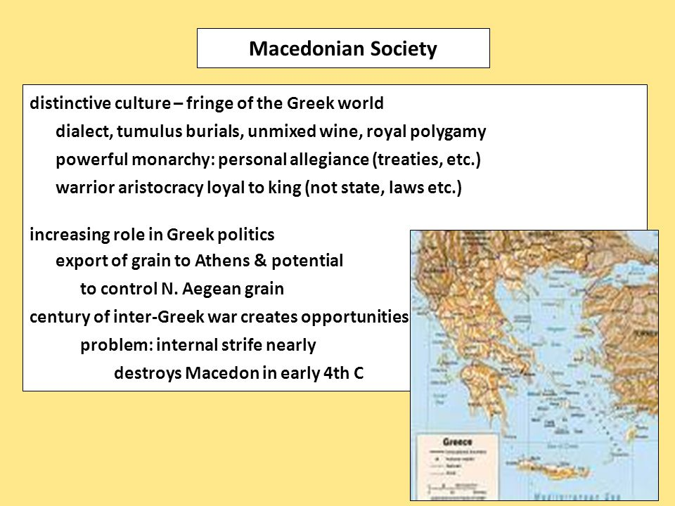 distinctive culture – fringe of the Greek world dialect, tumulus burials, unmixed wine, royal polygamy powerful monarchy: personal allegiance (treaties, etc.) warrior aristocracy loyal to king (not state, laws etc.) increasing role in Greek politics export of grain to Athens & potential to control N.