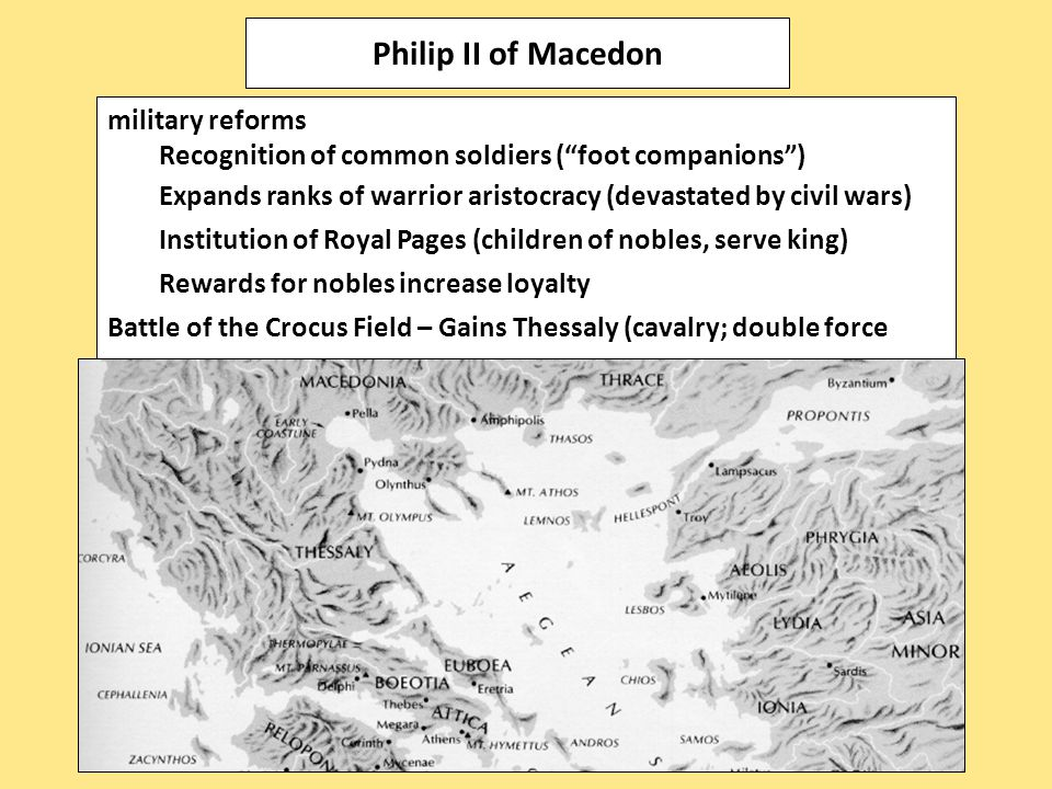 military reforms Recognition of common soldiers ( foot companions ) Expands ranks of warrior aristocracy (devastated by civil wars) Institution of Royal Pages (children of nobles, serve king) Rewards for nobles increase loyalty Battle of the Crocus Field – Gains Thessaly (cavalry; double force size) h Philip II of Macedon