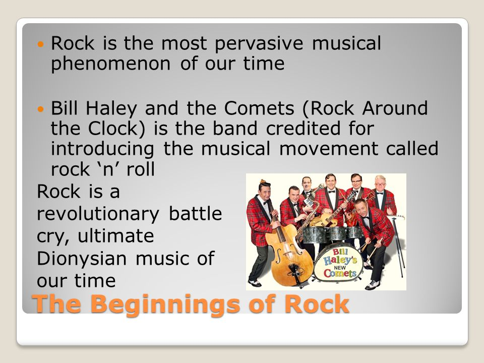 The Beginnings of Rock Rock is the most pervasive musical phenomenon of our time Bill Haley and the Comets (Rock Around the Clock) is the band credited for introducing the musical movement called rock 'n' roll Rock is a revolutionary battle cry, ultimate Dionysian music of our time