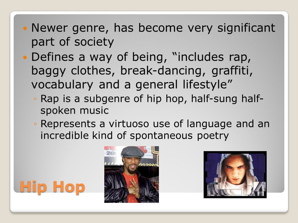 Hip Hop Newer genre, has become very significant part of society Defines a way of being, includes rap, baggy clothes, break-dancing, graffiti, vocabulary and a general lifestyle ◦Rap is a subgenre of hip hop, half-sung half- spoken music ◦Represents a virtuoso use of language and an incredible kind of spontaneous poetry
