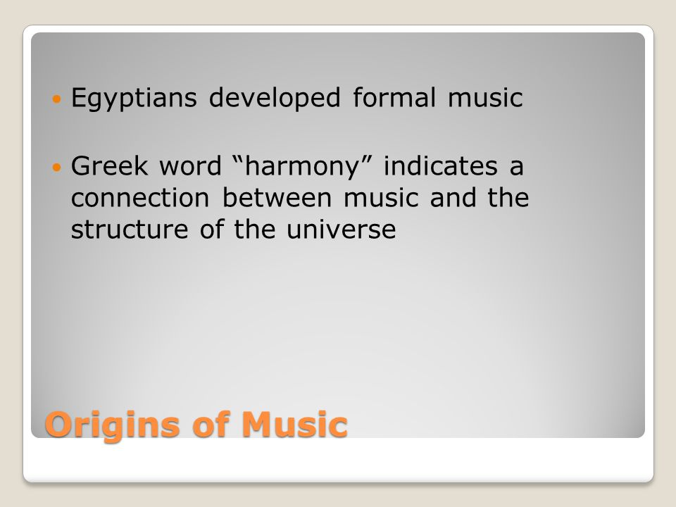 Origins of Music Egyptians developed formal music Greek word harmony indicates a connection between music and the structure of the universe