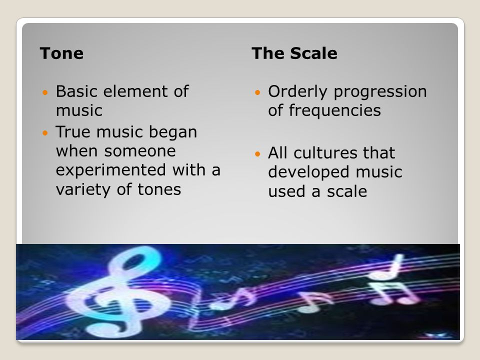 ToneThe Scale Basic element of music True music began when someone experimented with a variety of tones Orderly progression of frequencies All cultures that developed music used a scale