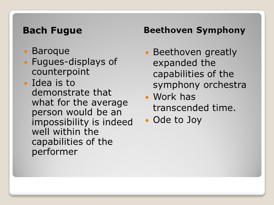 Bach Fugue Beethoven Symphony Baroque Fugues-displays of counterpoint Idea is to demonstrate that what for the average person would be an impossibility is indeed well within the capabilities of the performer Beethoven greatly expanded the capabilities of the symphony orchestra Work has transcended time.