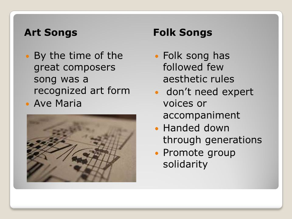 Art SongsFolk Songs By the time of the great composers song was a recognized art form Ave Maria Folk song has followed few aesthetic rules don't need expert voices or accompaniment Handed down through generations Promote group solidarity