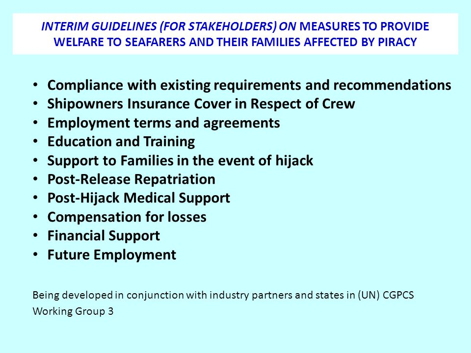 INTERIM GUIDELINES (FOR STAKEHOLDERS) ON MEASURES TO PROVIDE WELFARE TO SEAFARERS AND THEIR FAMILIES AFFECTED BY PIRACY Compliance with existing requi