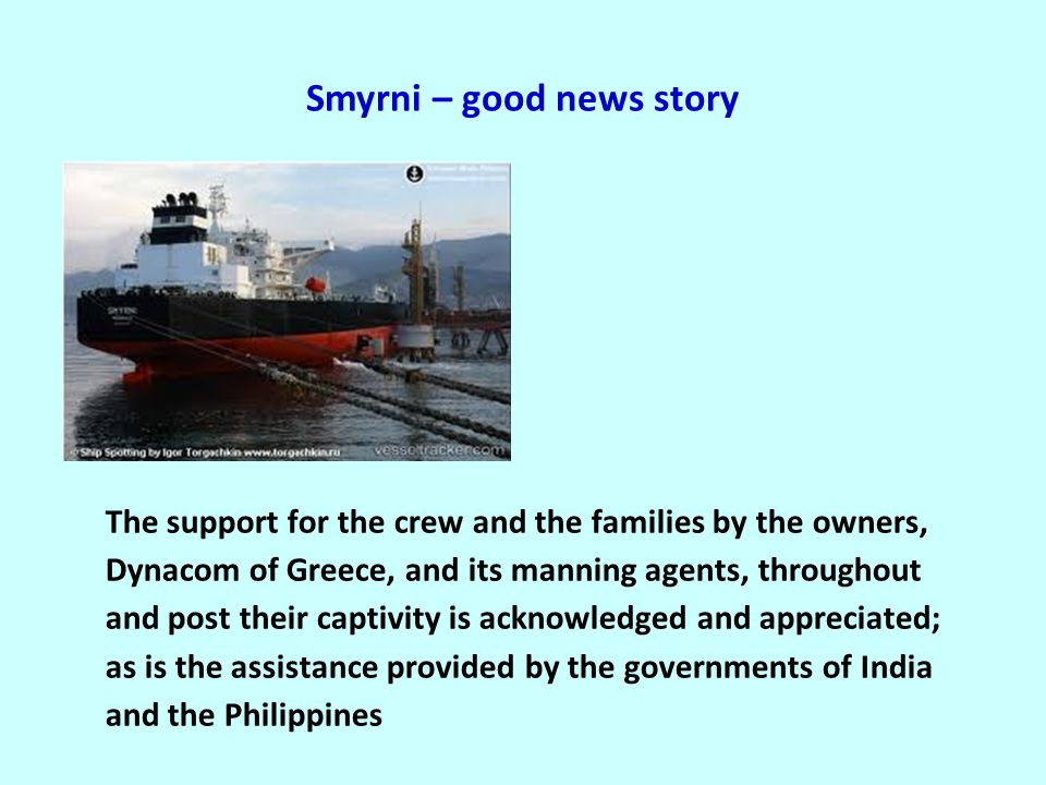 Smyrni – good news story The support for the crew and the families by the owners, Dynacom of Greece, and its manning agents, throughout and post their captivity is acknowledged and appreciated; as is the assistance provided by the governments of India and the Philippines
