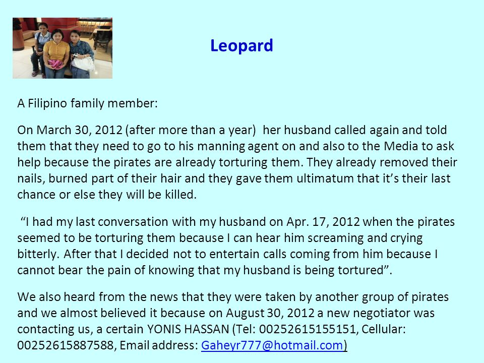 Leopard A Filipino family member: On March 30, 2012 (after more than a year) her husband called again and told them that they need to go to his manning agent on and also to the Media to ask help because the pirates are already torturing them.