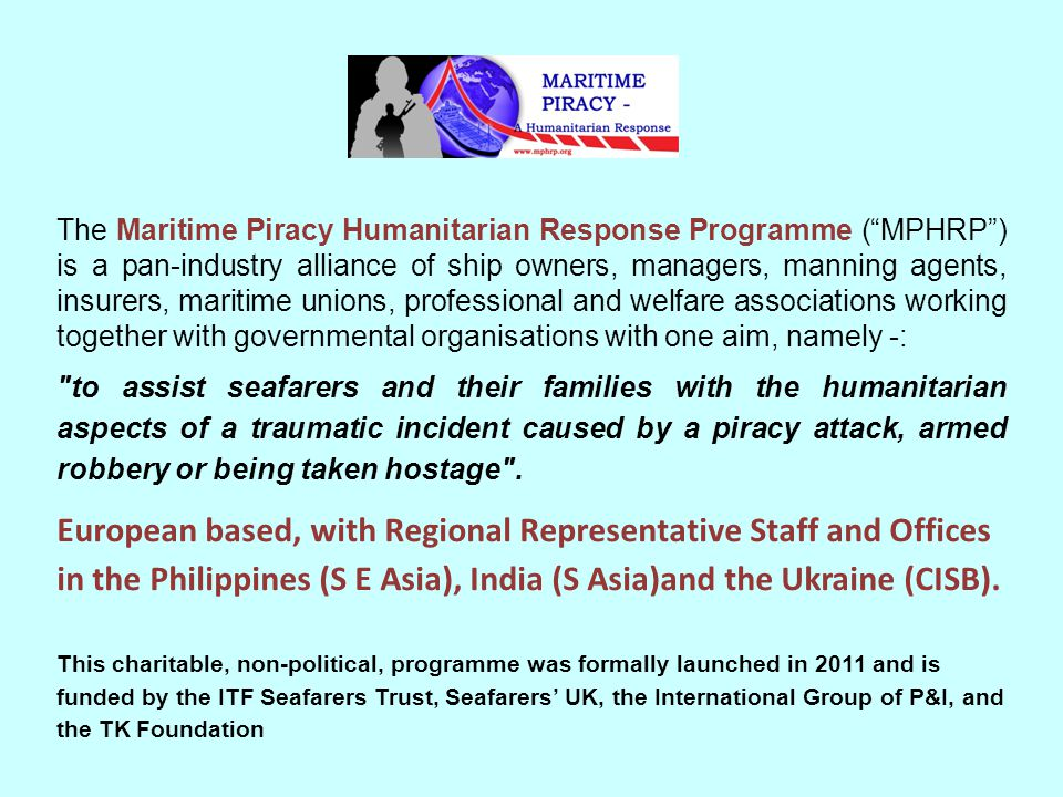 "The Maritime Piracy Humanitarian Response Programme (""MPHRP"") is a pan-industry alliance of ship owners, managers, manning agents, insurers, maritime"
