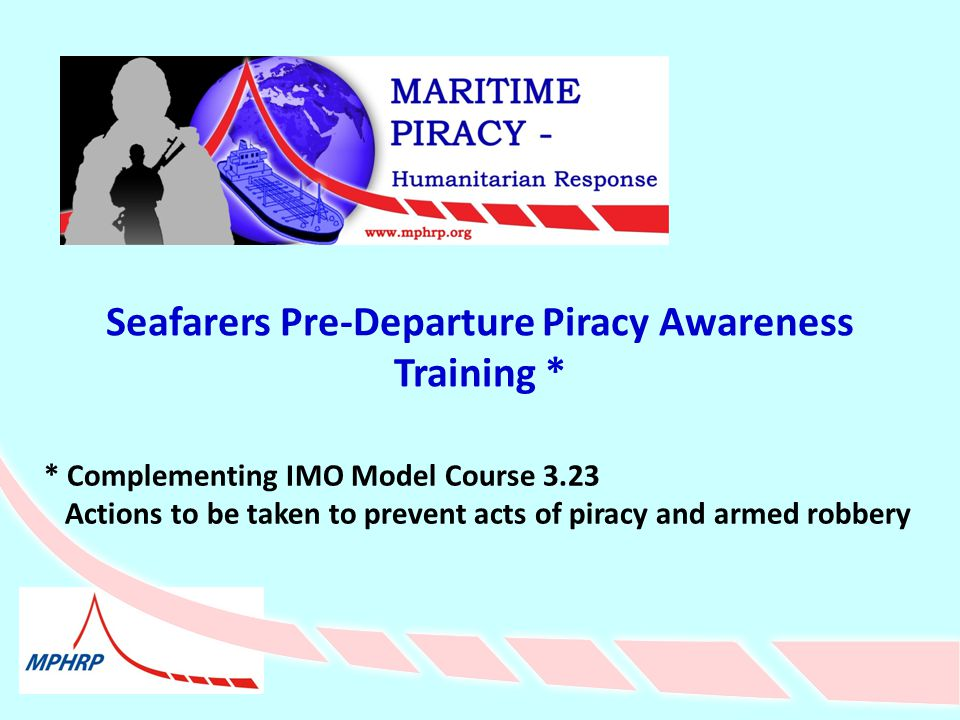 Seafarers Pre-Departure Piracy Awareness Training * * Complementing IMO Model Course 3.23 Actions to be taken to prevent acts of piracy and armed robbery