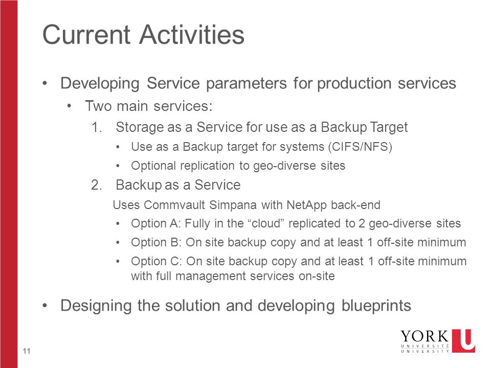 11 Current Activities Developing Service parameters for production services Two main services: 1.Storage as a Service for use as a Backup Target Use as a Backup target for systems (CIFS/NFS) Optional replication to geo-diverse sites 2.Backup as a Service Uses Commvault Simpana with NetApp back-end Option A: Fully in the cloud replicated to 2 geo-diverse sites Option B: On site backup copy and at least 1 off-site minimum Option C: On site backup copy and at least 1 off-site minimum with full management services on-site Designing the solution and developing blueprints