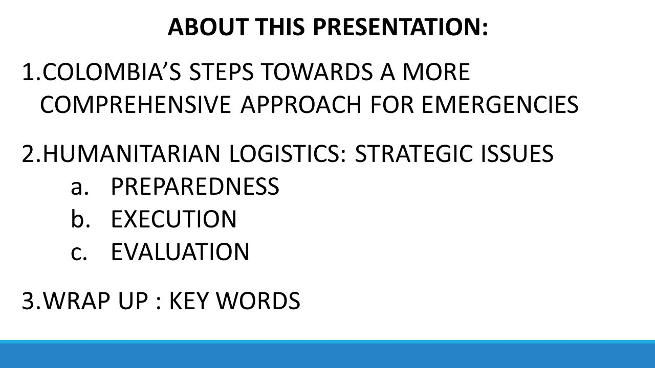 ABOUT THIS PRESENTATION: 1.COLOMBIA'S STEPS TOWARDS A MORE COMPREHENSIVE APPROACH FOR EMERGENCIES 2.HUMANITARIAN LOGISTICS: STRATEGIC ISSUES a.PREPAREDNESS b.EXECUTION c.EVALUATION 3.WRAP UP : KEY WORDS