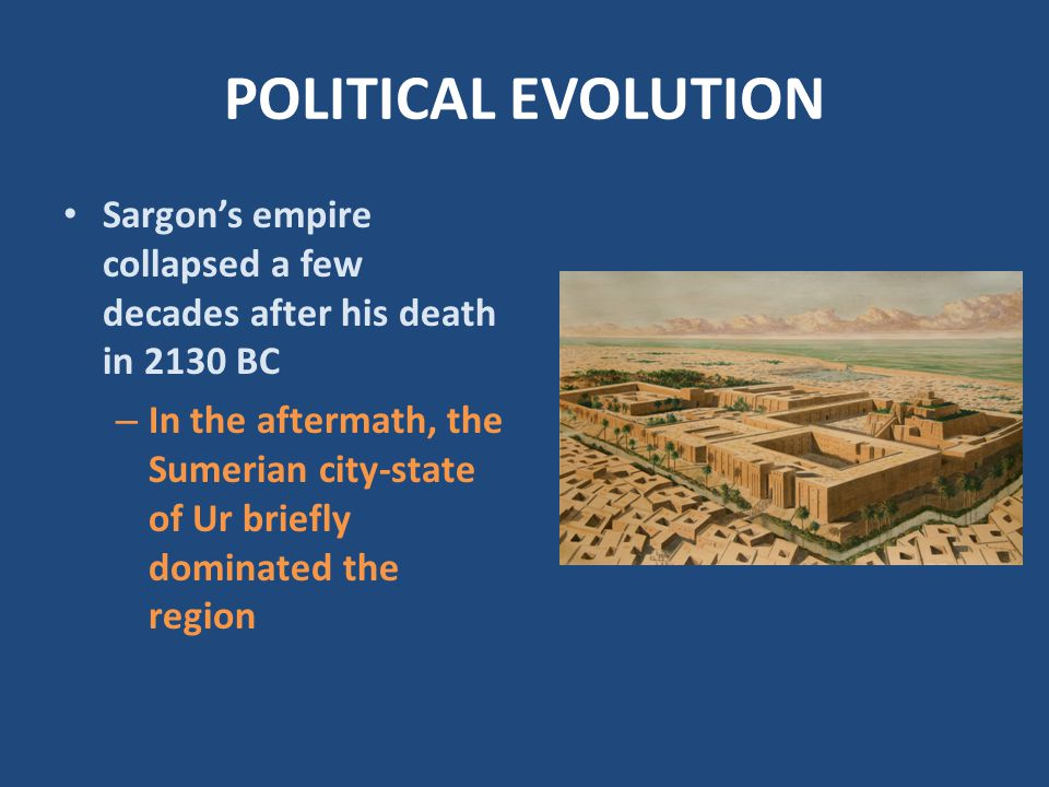 POLITICAL EVOLUTION Sargon's empire collapsed a few decades after his death in 2130 BC – In the aftermath, the Sumerian city-state of Ur briefly domin