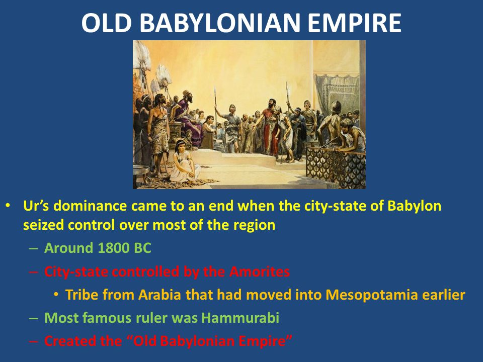 OLD BABYLONIAN EMPIRE Ur's dominance came to an end when the city-state of Babylon seized control over most of the region – Around 1800 BC – City-stat