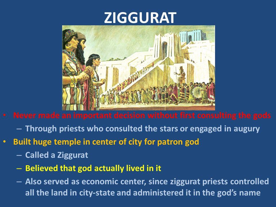 ZIGGURAT Never made an important decision without first consulting the gods – Through priests who consulted the stars or engaged in augury Built huge
