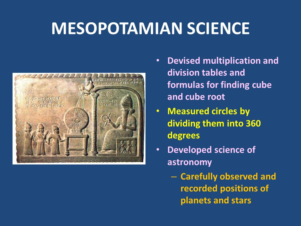 MESOPOTAMIAN SCIENCE Devised multiplication and division tables and formulas for finding cube and cube root Measured circles by dividing them into 360
