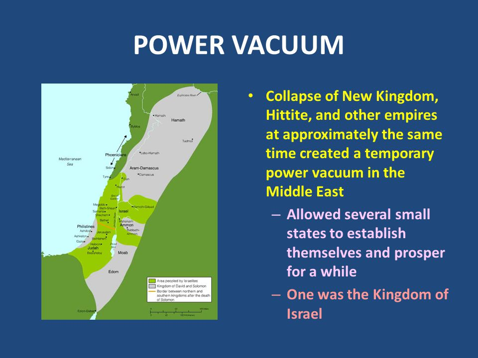 POWER VACUUM Collapse of New Kingdom, Hittite, and other empires at approximately the same time created a temporary power vacuum in the Middle East –