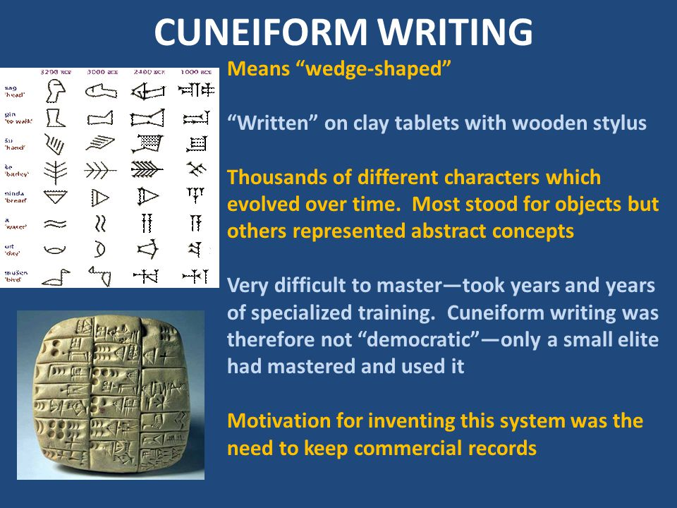 "CUNEIFORM WRITING Means ""wedge-shaped"" ""Written"" on clay tablets with wooden stylus Thousands of different characters which evolved over time. Most st"