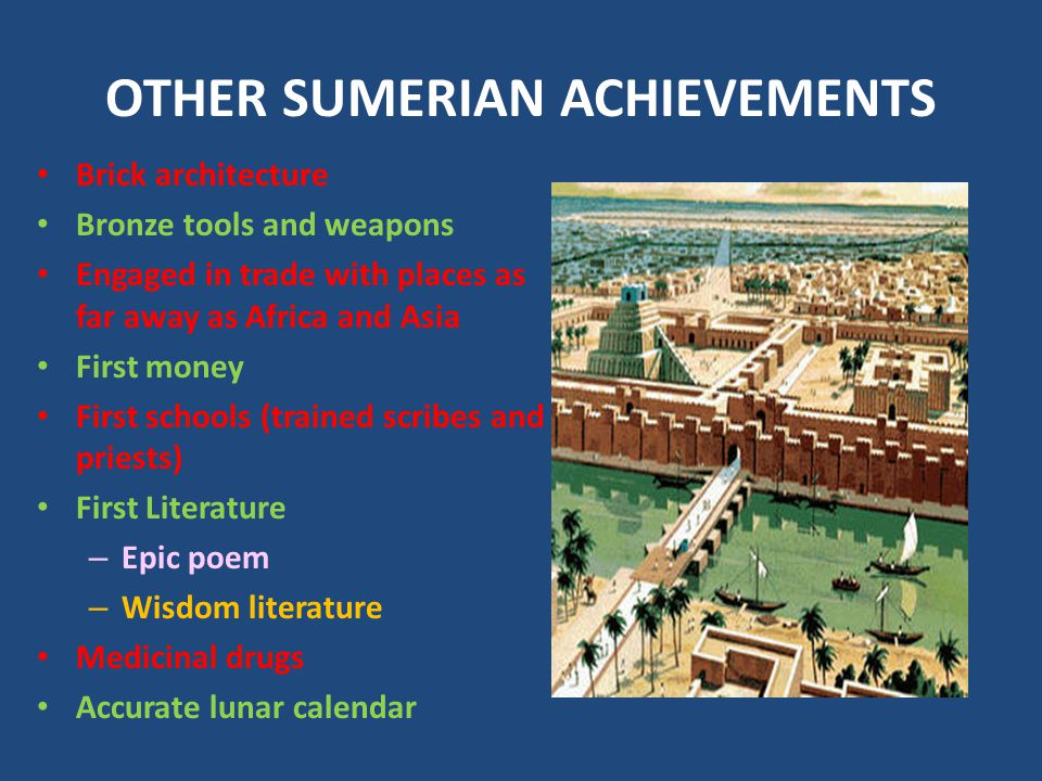 OTHER SUMERIAN ACHIEVEMENTS Brick architecture Bronze tools and weapons Engaged in trade with places as far away as Africa and Asia First money First