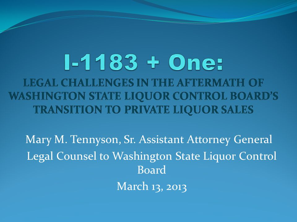 Mary M. Tennyson, Sr. Assistant Attorney General Legal Counsel to Washington State Liquor Control Board March 13, 2013