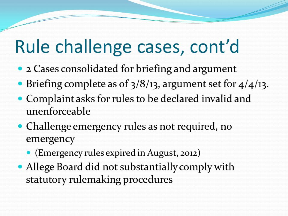 Rule challenge cases, cont'd 2 Cases consolidated for briefing and argument Briefing complete as of 3/8/13, argument set for 4/4/13. Complaint asks fo