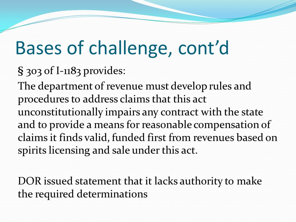 Bases of challenge, cont'd § 303 of I-1183 provides: The department of revenue must develop rules and procedures to address claims that this act uncon