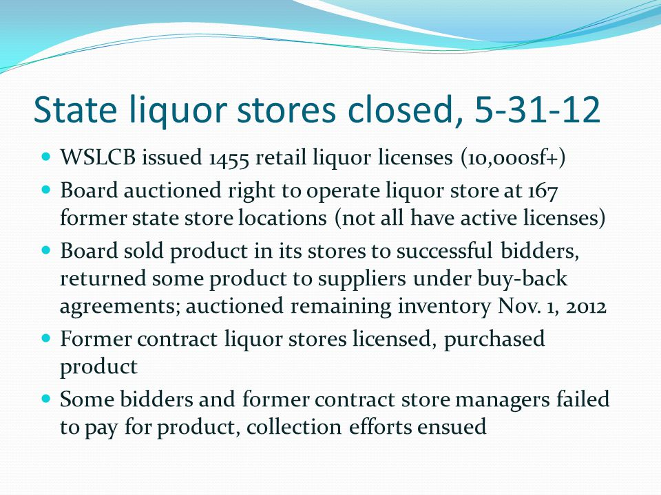 State liquor stores closed, 5-31-12 WSLCB issued 1455 retail liquor licenses (10,000sf+) Board auctioned right to operate liquor store at 167 former s