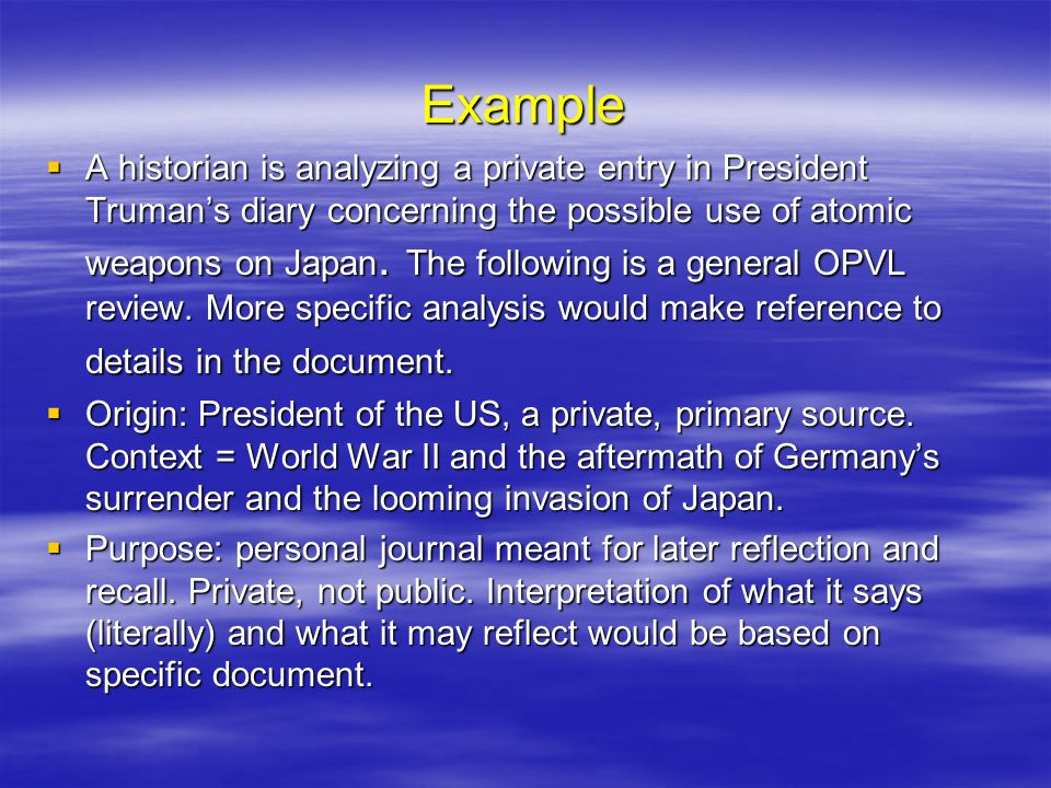 Example  A historian is analyzing a private entry in President Truman's diary concerning the possible use of atomic weapons on Japan.