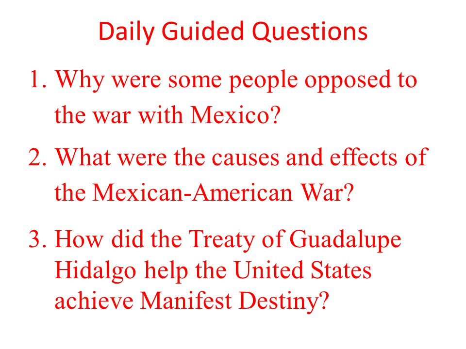 Daily Guided Questions 1.Why were some people opposed to the war with Mexico.