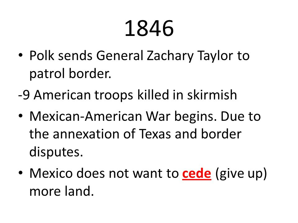 1846 Polk sends General Zachary Taylor to patrol border.