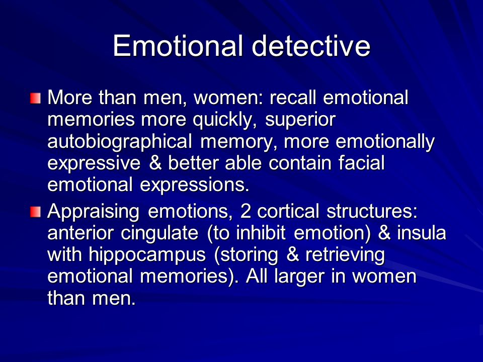 Emotional detective More than men, women: recall emotional memories more quickly, superior autobiographical memory, more emotionally expressive & better able contain facial emotional expressions.