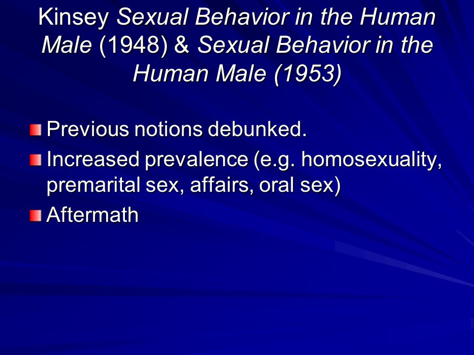 Kinsey Sexual Behavior in the Human Male (1948) & Sexual Behavior in the Human Male (1953) Previous notions debunked.