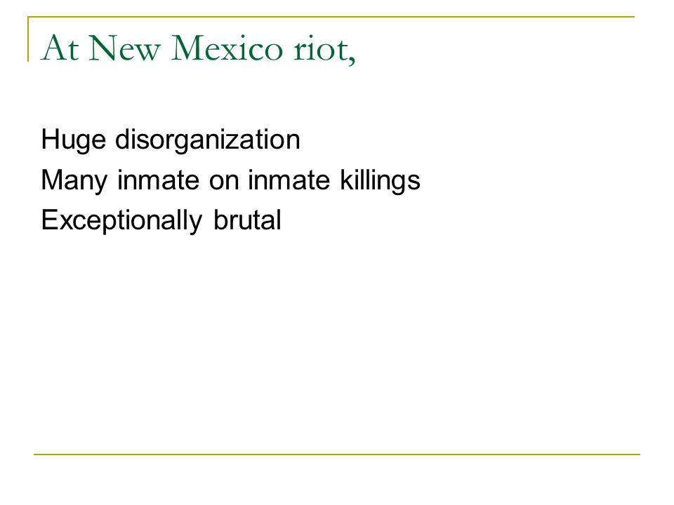 At New Mexico riot, Huge disorganization Many inmate on inmate killings Exceptionally brutal