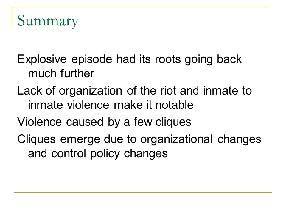 Summary Explosive episode had its roots going back much further Lack of organization of the riot and inmate to inmate violence make it notable Violenc