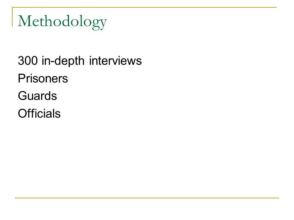 Methodology 300 in-depth interviews Prisoners Guards Officials