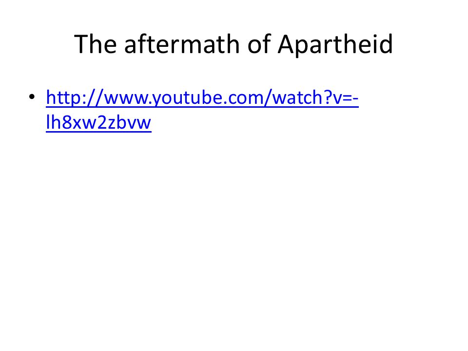 The aftermath of Apartheid http://www.youtube.com/watch?v=- lh8xw2zbvw http://www.youtube.com/watch?v=- lh8xw2zbvw