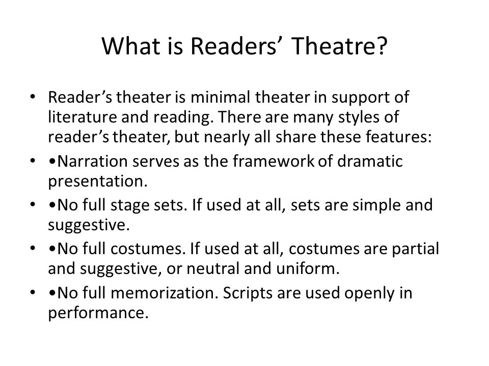 What is Readers' Theatre.Reader's theater is minimal theater in support of literature and reading.