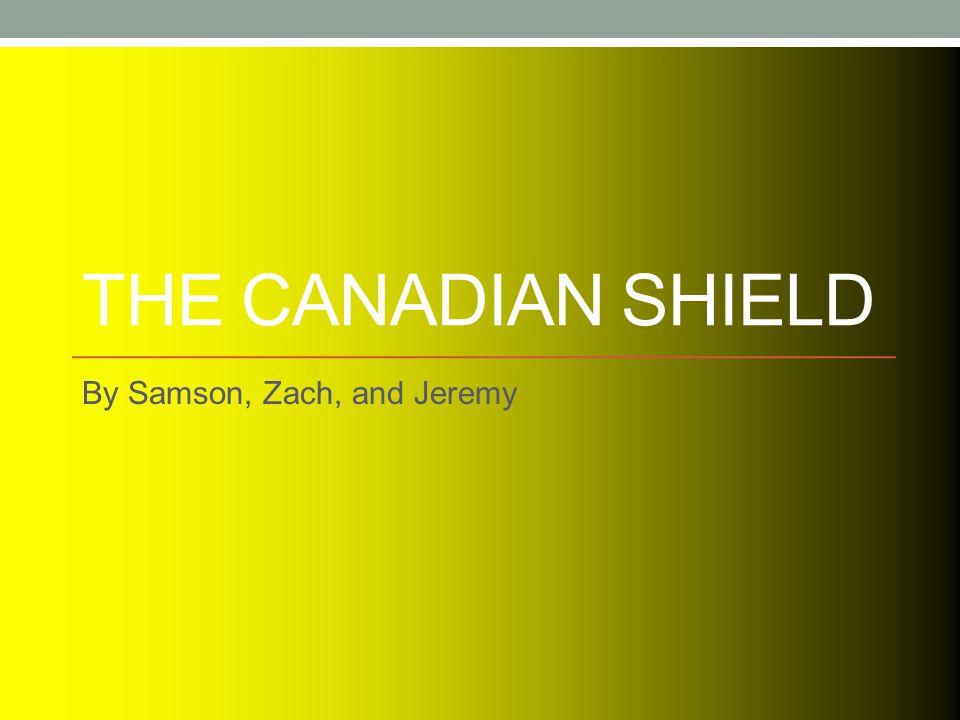 THE CANADIAN SHIELD By Samson, Zach, and Jeremy