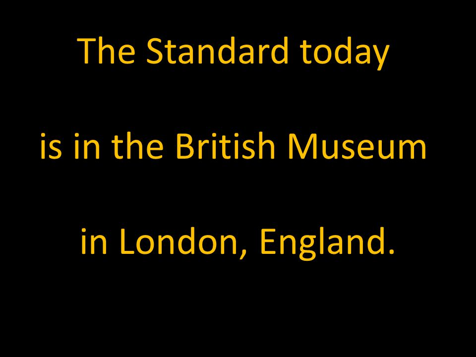 The Standard today is in the British Museum in London, England.