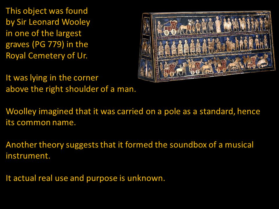 This object was found by Sir Leonard Wooley in one of the largest graves (PG 779) in the Royal Cemetery of Ur.