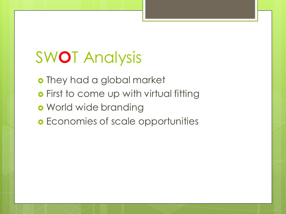 SW O T Analysis  They had a global market  First to come up with virtual fitting  World wide branding  Economies of scale opportunities