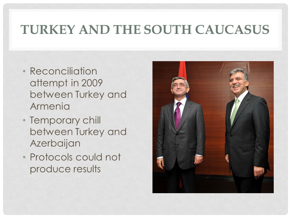 TURKEY AND THE SOUTH CAUCASUS Reconciliation attempt in 2009 between Turkey and Armenia Temporary chill between Turkey and Azerbaijan Protocols could