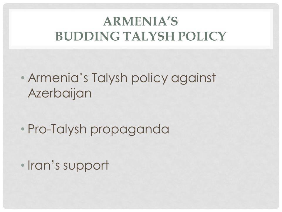 ARMENIA'S BUDDING TALYSH POLICY Armenia's Talysh policy against Azerbaijan Pro-Talysh propaganda Iran's support