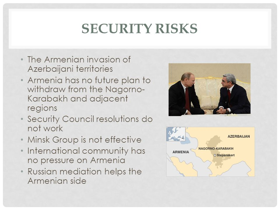 SECURITY RISKS The Armenian invasion of Azerbaijani territories Armenia has no future plan to withdraw from the Nagorno- Karabakh and adjacent regions Security Council resolutions do not work Minsk Group is not effective International community has no pressure on Armenia Russian mediation helps the Armenian side