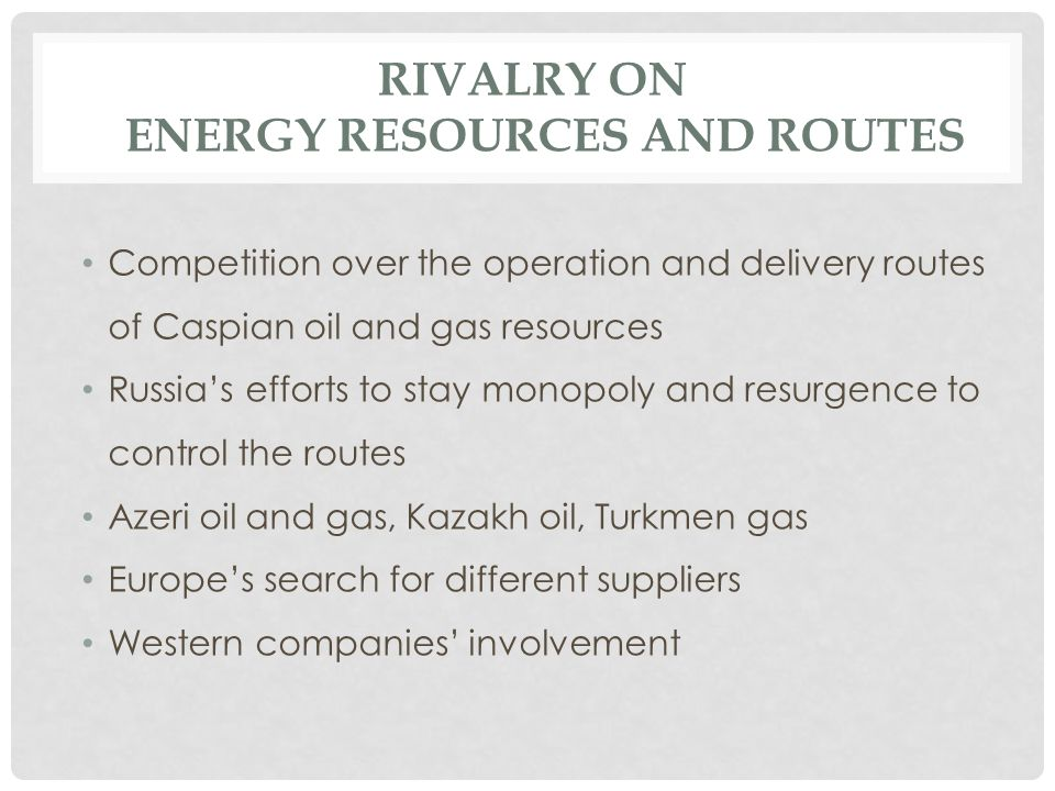 RIVALRY ON ENERGY RESOURCES AND ROUTES Competition over the operation and delivery routes of Caspian oil and gas resources Russia's efforts to stay mo