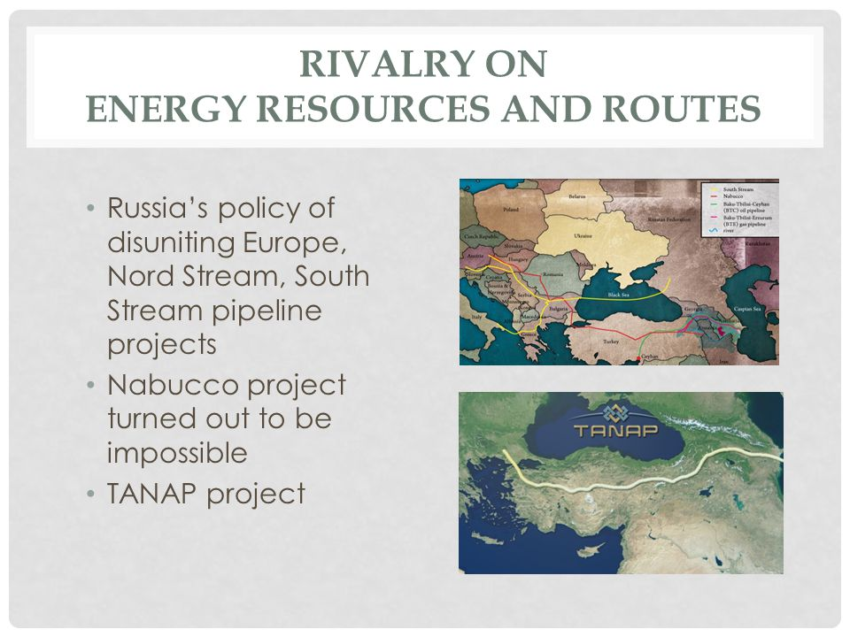 RIVALRY ON ENERGY RESOURCES AND ROUTES Russia's policy of disuniting Europe, Nord Stream, South Stream pipeline projects Nabucco project turned out to be impossible TANAP project