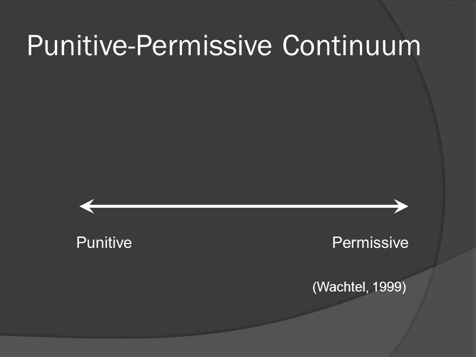 Punitive-Permissive Continuum Punitive Permissive (Wachtel, 1999)