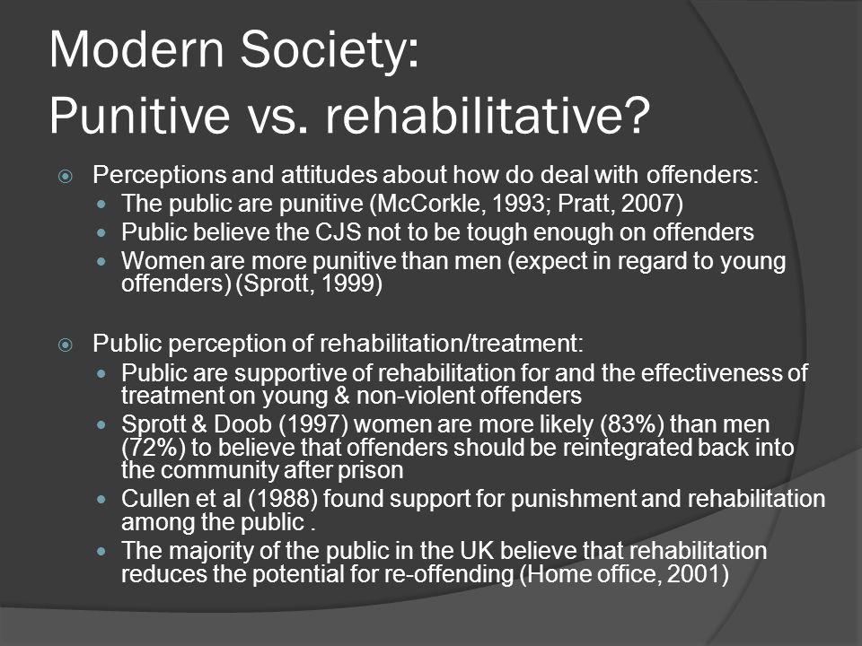 Modern Society: Punitive vs. rehabilitative?  Perceptions and attitudes about how do deal with offenders: The public are punitive (McCorkle, 1993; Pr