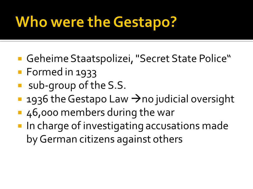  Geheime Staatspolizei, Secret State Police  Formed in 1933  sub-group of the S.S.