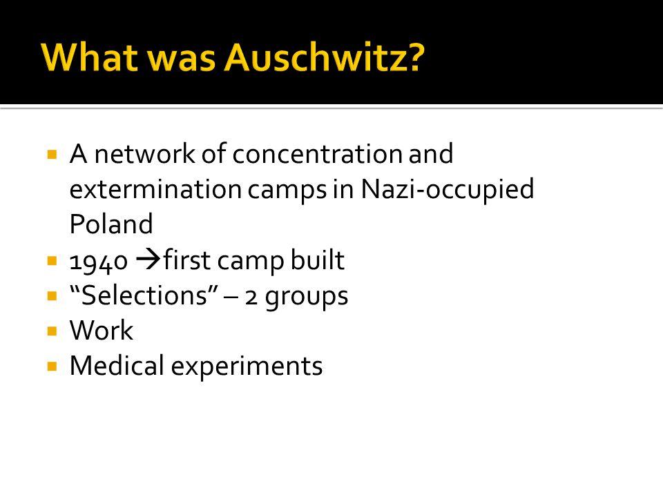 " A network of concentration and extermination camps in Nazi-occupied Poland  1940  first camp built  ""Selections"" – 2 groups  Work  Medical expe"