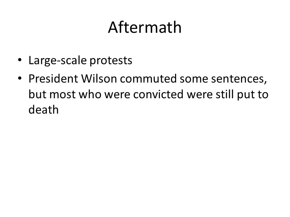 Aftermath Large-scale protests President Wilson commuted some sentences, but most who were convicted were still put to death